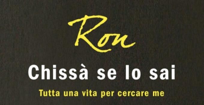 """RON Da domani in libreria l'autobiografia """"CHISSÀ SE LO SAI"""""""
