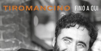 """TIROMANCINO: esce il 28 settembre """"FINO A QUI"""", il nuovo album con 4 inediti e 12 brani reinterpretati insieme a grandi artisti"""
